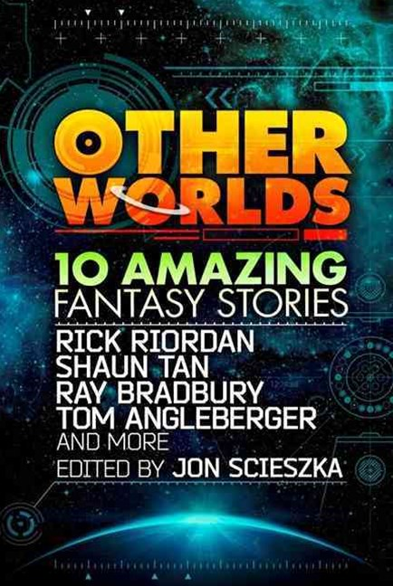 Other Worlds (feat. stories by Rick Riordan, Shaun Tan, Tom Angleberger,Ray Bradbury and more)