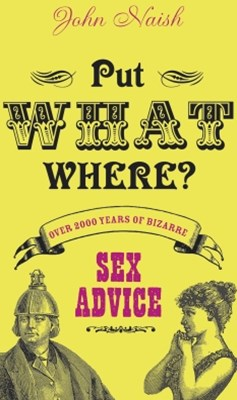 Put What Where?: Over 2,000 Years of Bizarre Sex Advice