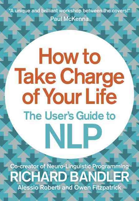 How To Take Charge of Your Life: A User's Guide To NLP
