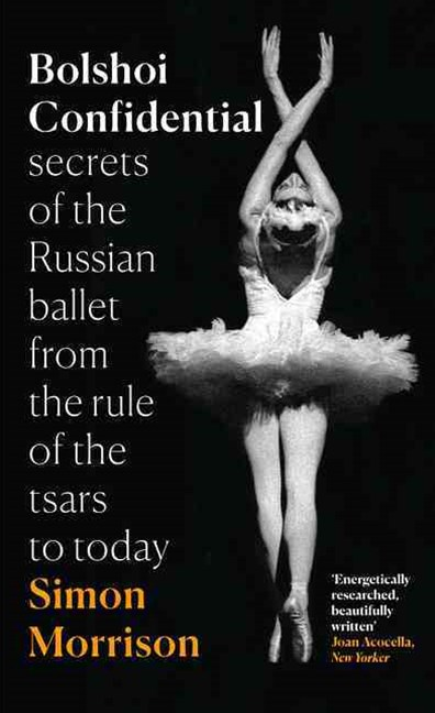 Bolshoi Confidential: Secrets of the Russian Ballet from the Rule of theTsars to Today