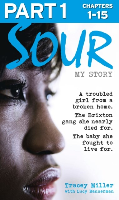Sour: My Story - Part 1 of 3: A troubled girl from a broken home. The Brixton gang she nearly died for. The baby she fought to live for.