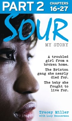 Sour: My Story - Part 2 of 3: A troubled girl from a broken home. The Brixton gang she nearly died for. The baby she fought to live for.