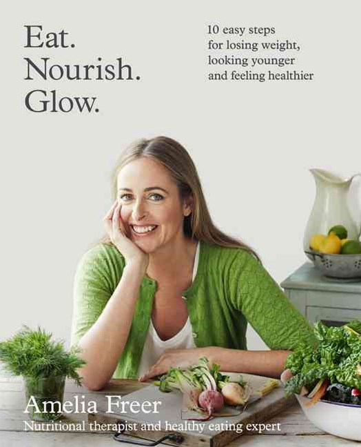 Eat. Nourish. Glow: 10 Easy Steps for Losing Weight, Looking Younger & Feeling Healthier
