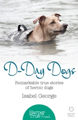D-day Dogs: Remarkable true stories of heroic dogs (HarperTrue Friend – A Short Read)