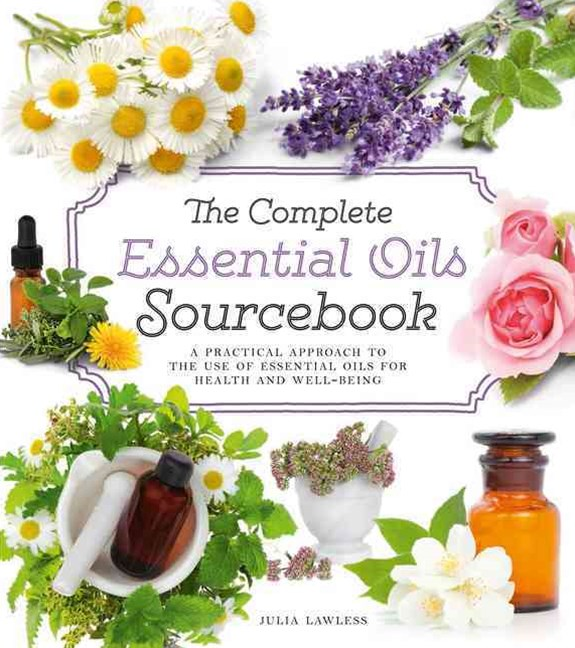 The Complete Essential Oils Sourcebook: A Practical Approach To The Use Of Essential Oils For Healt