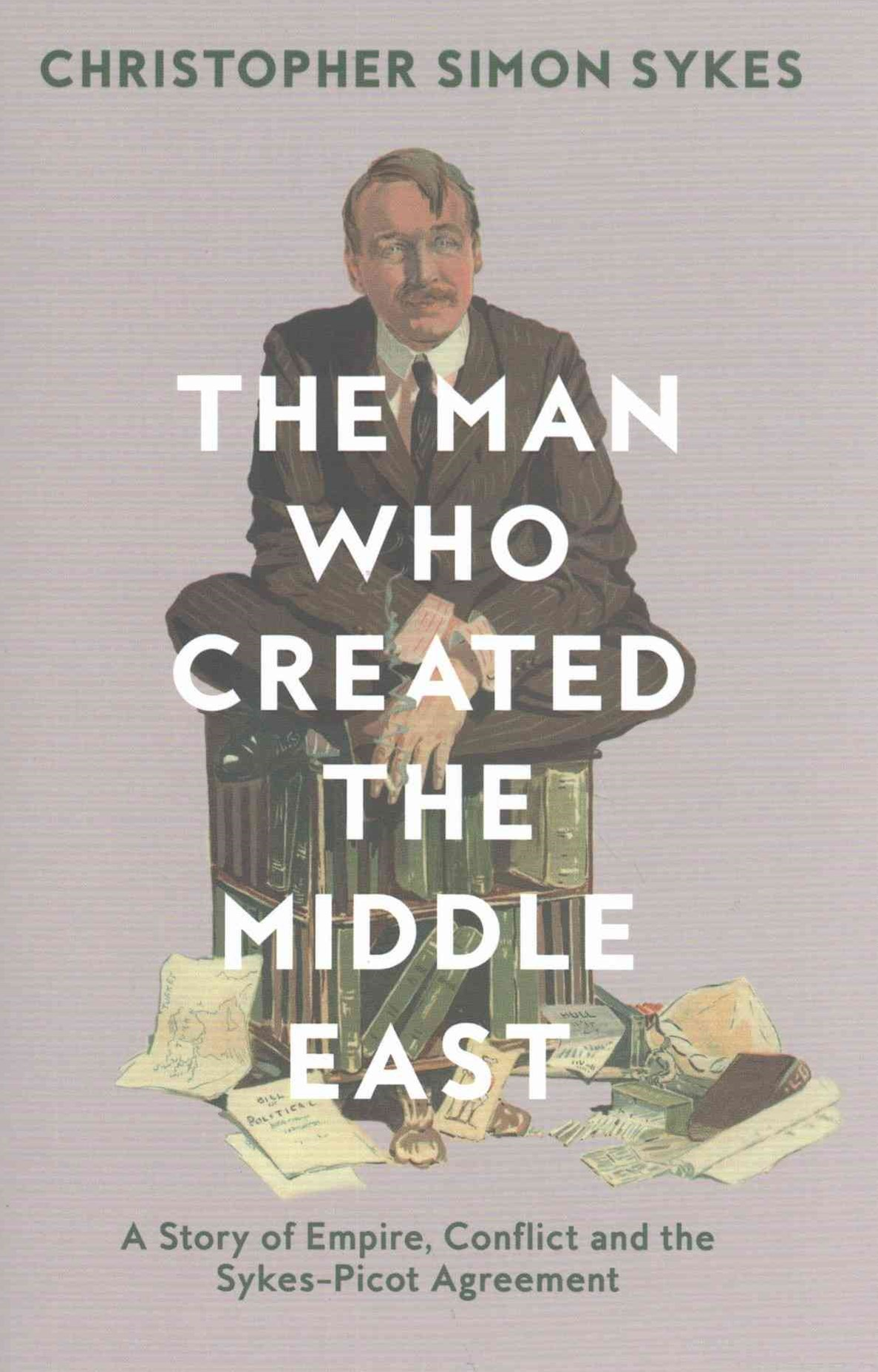 The Man Who Created the Middle East: A Story of Empire, Conflict and theSykes-Picot Agreement