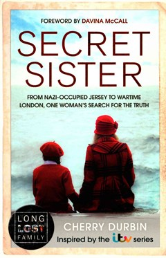 Long Lost Family - Secret Sister: From Nazi-Occupied Jersey to Wartime London, One Woman