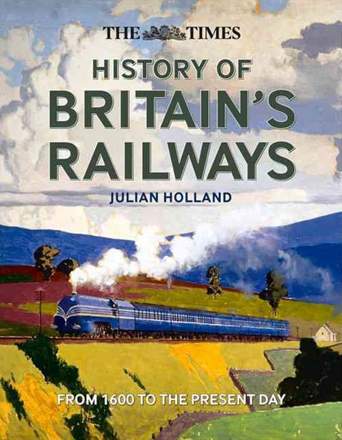The Times History Of Britain's Railways: From 1600 To The Present Day