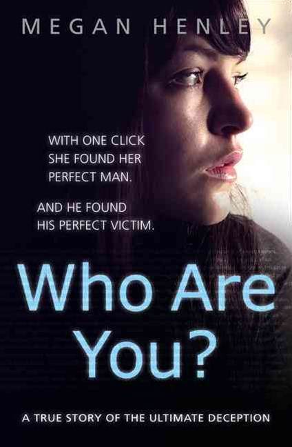Who Are You?: With One Click She Found Her Perfect Man. And He Found HisPerfect Victim.