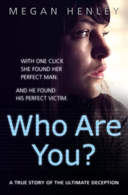 Who Are You?: With one click she found her perfect man. And he found his perfect victim. A true sto