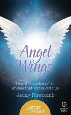 Angel Wings: True-life stories of the Angels that watch over us (HarperTrue Fate GÇô A Short Read)
