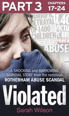 Violated: Part 3 of 3: A Shocking and Harrowing Survival Story from the Notorious Rotherham Abuse Scandal