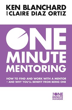 One Minute Mentoring: How to Find and Work with a Mentor - And Why You