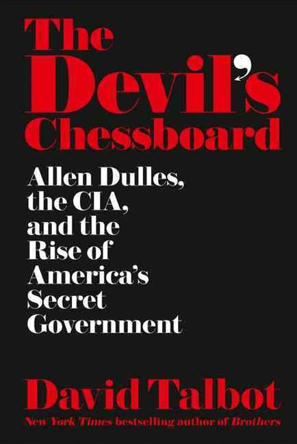 The Devil's Chessboard: Allen Dulles, the CIA, and the Rise Of America'sSecret Government