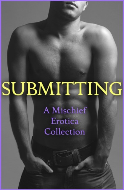 (ebook) Submitting: A Mischief Erotica Collection