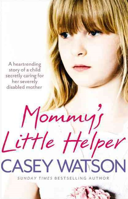 Mommy's Little Helper: the Heartrending True Story of a Young Girl Secretly Caring for Her Severely