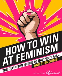 How To Win At Feminism: The Definitive Guide To Having It All-And Then Some!