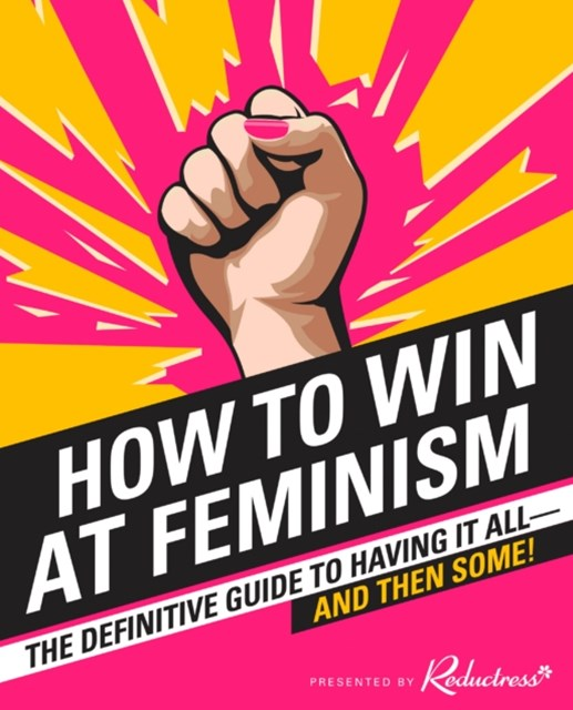 How to Win at Feminism: The Definitive Guide to Having It All... And Then Some!