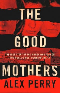 The Good Mothers: The True Story of the Women Who Took on The World