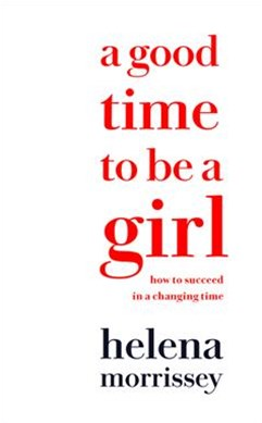 A Good Time To Be A Girl: How to Succeed in a Changing Time