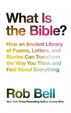 What Is The Bible?: How An Ancient Library Of Poems, Letters And StoriesCan Transform The Way You T