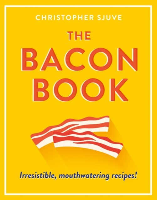 The Bacon Book: Irresistible, mouthwatering recipes!