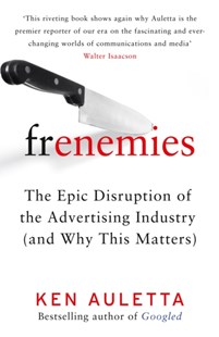 Frenemies: The Epic Disruption of the Advertising Industry (and Why ThisMatters) by Ken Auletta (9780008296988) - HardCover - Business & Finance Organisation & Operations