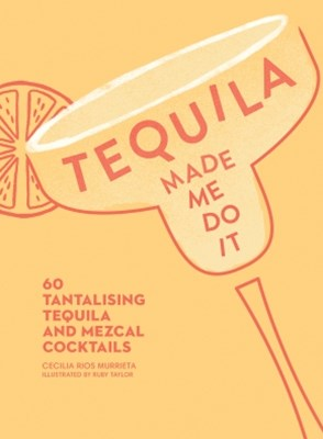 (ebook) Tequila Made Me Do It: 60 tantalising tequila and mezcal cocktails