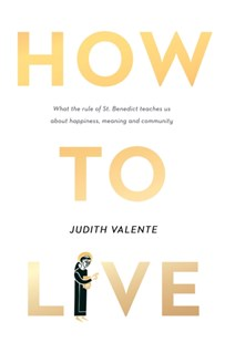 How to Live: What the rule of St. Benedict Teaches Us About Happiness, Meaning, and Community by Judith Valente (9780008300418) - HardCover - Religion & Spirituality Christianity