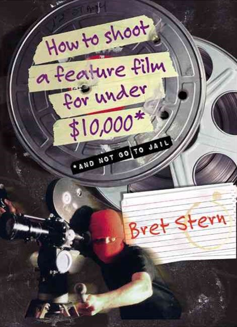 How to Shoot a Feature Film for under $10,000 and Not Go to Jail