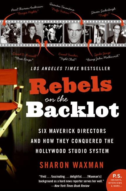 Rebels On The Backlot: Six Maverick Directors And How They Conquered TheHollywood Studio System