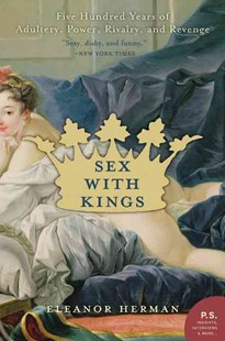 Sex With Kings: Five Hundred Years Of Adultery, Power, Rivalry, And Revenge by Eleanor Herman (9780060585440) - PaperBack - History