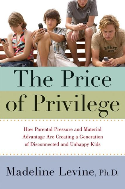 The Price Of Privilege: How Parental Pressure and Material Advantage AreCreating a Generation of Disconnected and Unhappy Kids