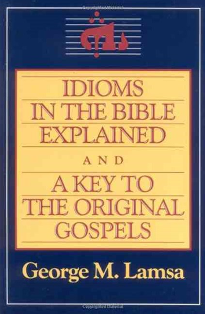 Idioms in the Bible Explained: A Key to the Original Gospels