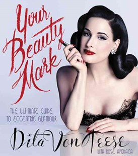Your Beauty Mark: The Ultimate Guide to Eccentric Glamour by Dita Von Teese, Rose Apodaca (9780060722715) - HardCover - Art & Architecture Fashion & Make-Up