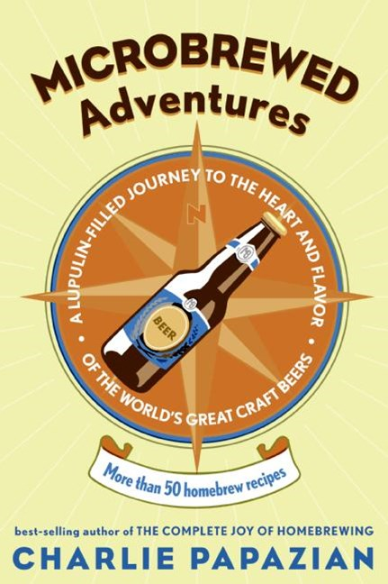 Microbrewed Adventures: A Lupulin Filled Journey To The Heart And FlavorOf The World's Great Craft Beers