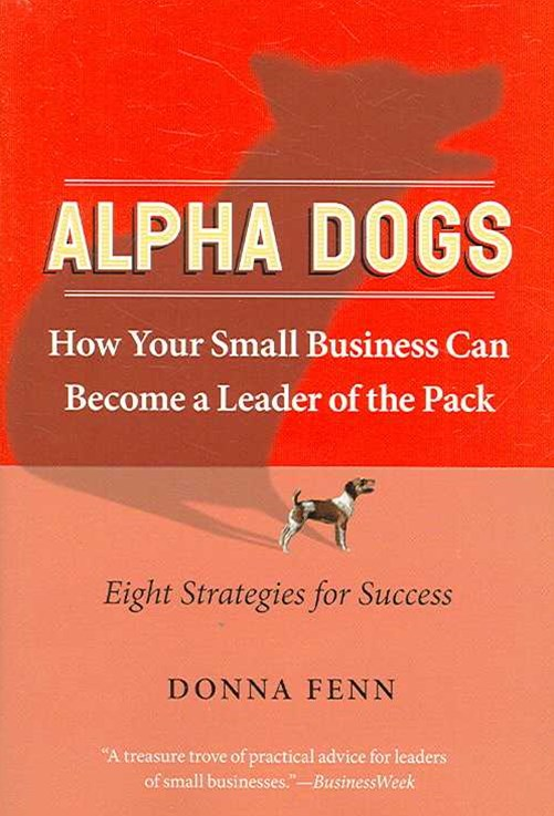 ALPHA DOGS HOW YOUR SMALL BUSINESS CAN BECOME THE LEADER OF THE PACK