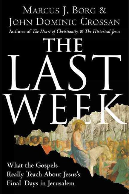 The Last Week: What The Gospels Really Teach About Jesus's Final Days InJerusalem