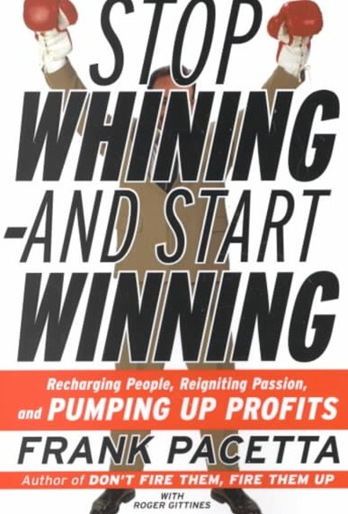 Stop Whining and Start Winning Recharging People, Re-Igniting Passion And Pumping Up Profits