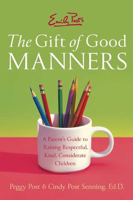 Emily Post's The Gift of Good Manners: A Parent's Guide to Instilling Kindness, Consideration, and