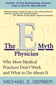 The E-myth Physician: Why Most Medical Practices Don