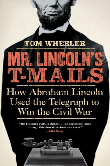 Mr Lincoln's T-Mails: How Abraham Lincoln Used the Telegraph to Win the Civil War
