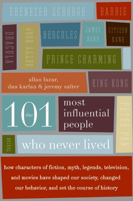101 Most Influential People Who Never Lived: How Characters Of Fiction, Myth, Legends, Television And Movies Have Shaped Our Society, Changed