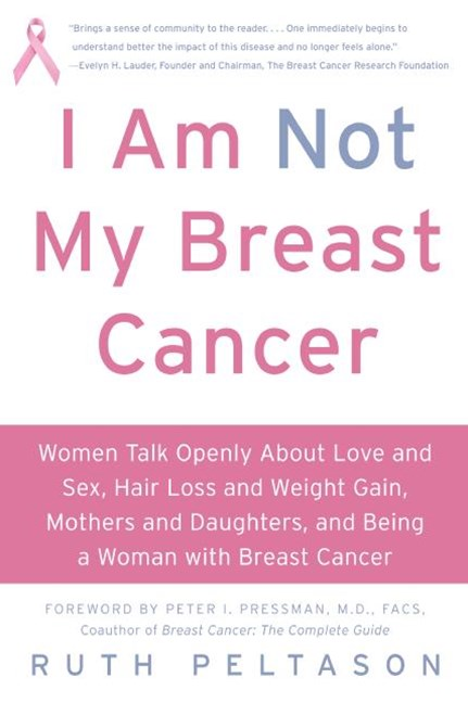 I Am Not My Breast Cancer: Women Talk Openly About Love and Sex, Hair Loss and Weight Gain, Mothers and Daughters and Being a Woman with Breas