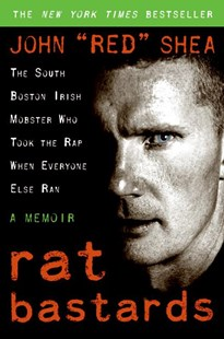 Rat Bastards: The South Boston Irish Mobster Who Took The Rap When Everyone Else Ran: A Memoir by John 'Red' Shea, Mark Wahlberg, Mark Wahlberg, John