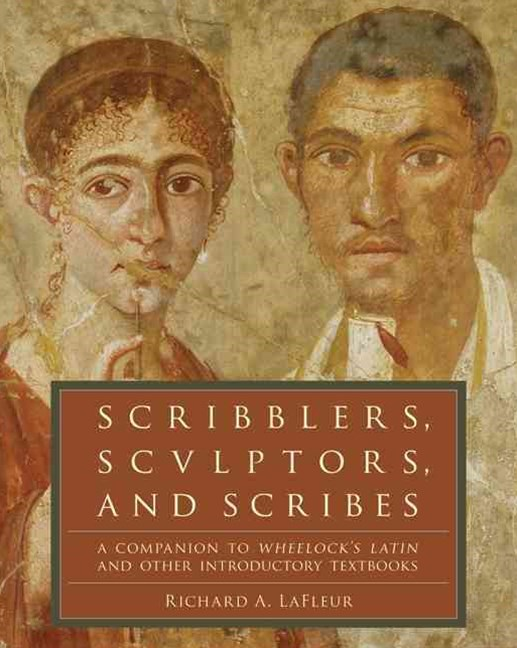 Scribblers, Sculptors, and Scribes: A Companion to Wheelock's Latin and Other Introductory Textbook
