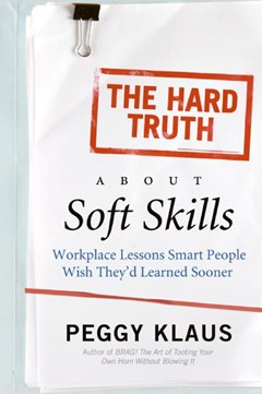 The Hard Truth About Soft Skills: Workplace Lessons Smart People Wish They