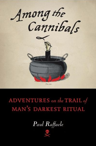 Among the Cannibals: Adventures on the Trail of Man's Darkest Ritual