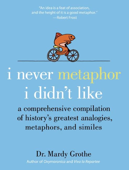 I Never Metaphor I Didn't Like: A Comprehensive Compilation of History'sGreatest Analogies, Metaphors, and Similes
