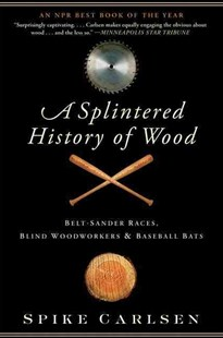 A Splintered History of Wood: Belt-Sander Races, Blind Woodworkers, and Baseball Bats by Spike Carlsen (9780061373572) - PaperBack - Science & Technology Engineering